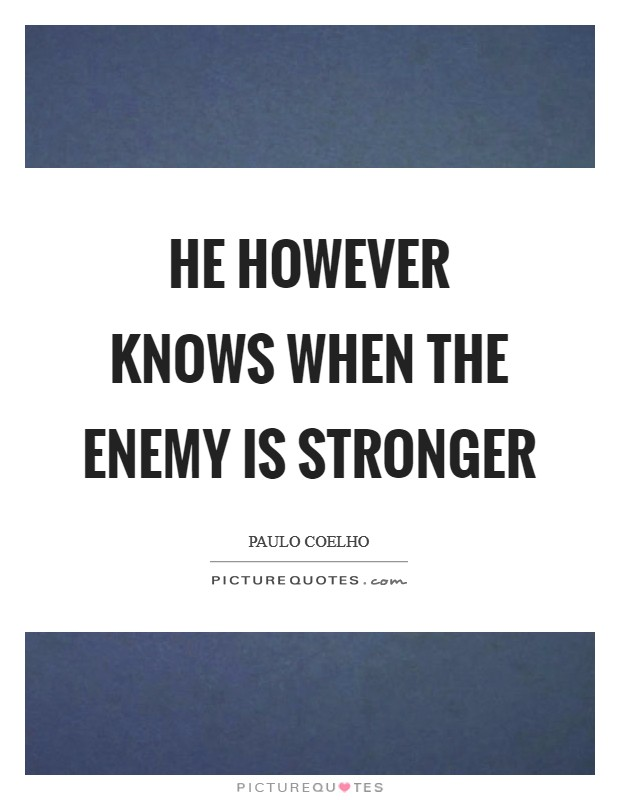 He however knows when the enemy is stronger Picture Quote #1