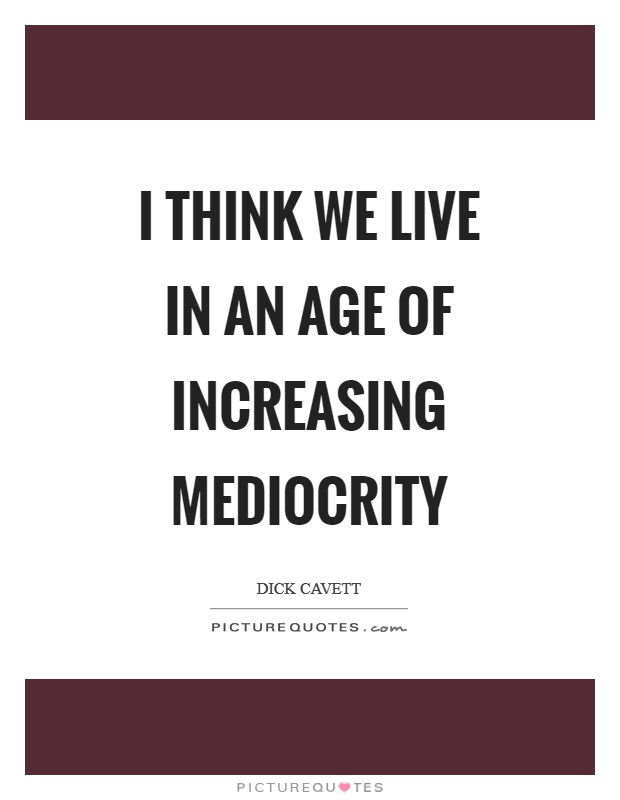 I think we live in an age of increasing mediocrity Picture Quote #1