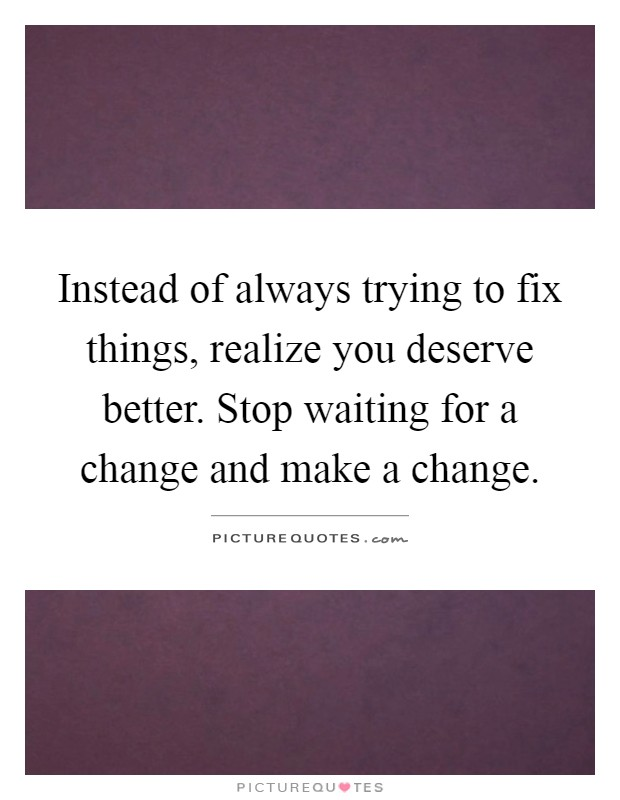 Instead of always trying to fix things, realize you deserve better. Stop waiting for a change and make a change Picture Quote #1