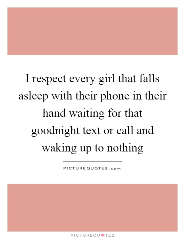 I respect every girl that falls asleep with their phone in their hand waiting for that goodnight text or call and waking up to nothing Picture Quote #1