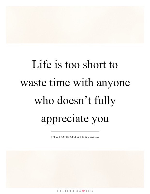 Life is too short to waste time with anyone who doesn't fully appreciate you Picture Quote #1