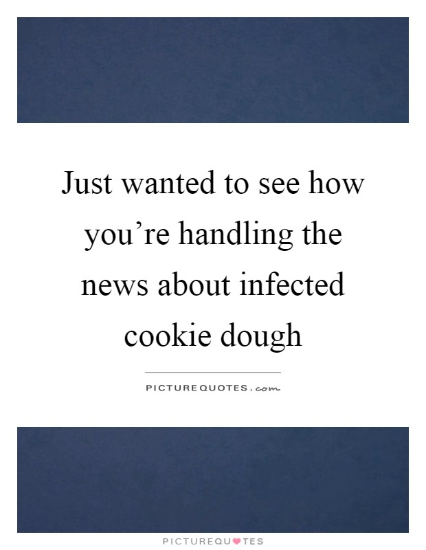 Just wanted to see how you're handling the news about infected cookie dough Picture Quote #1