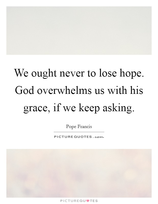 We ought never to lose hope. God overwhelms us with his grace, if we keep asking Picture Quote #1