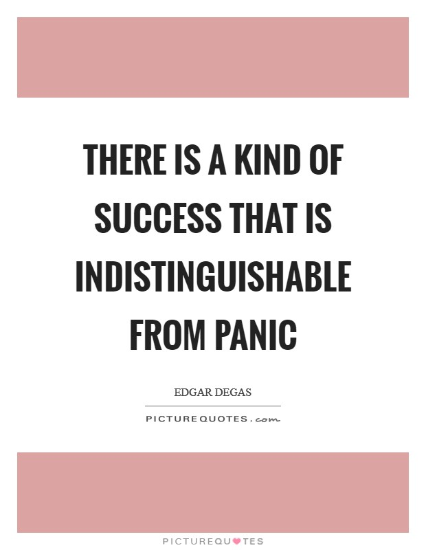 There is a kind of success that is indistinguishable from panic Picture Quote #1