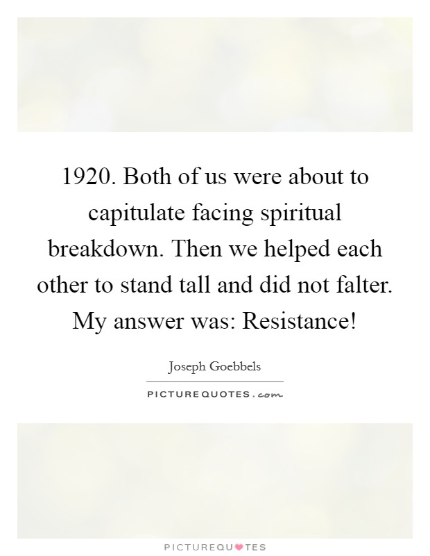 1920. Both of us were about to capitulate facing spiritual breakdown. Then we helped each other to stand tall and did not falter. My answer was: Resistance! Picture Quote #1