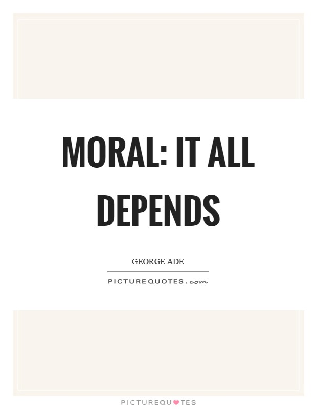 Moral: It all depends Picture Quote #1