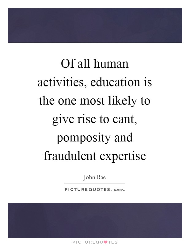 Of all human activities, education is the one most likely to give rise to cant, pomposity and fraudulent expertise Picture Quote #1