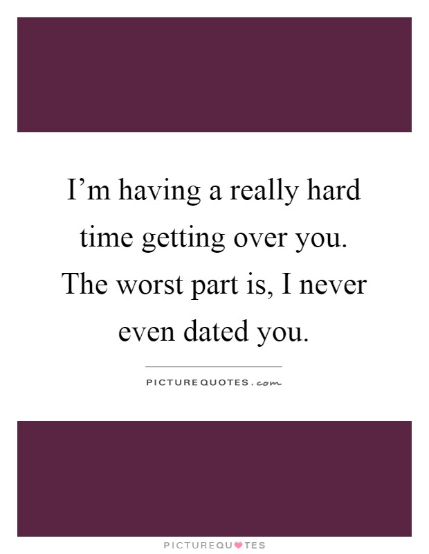I'm having a really hard time getting over you. The worst part is, I never even dated you Picture Quote #1