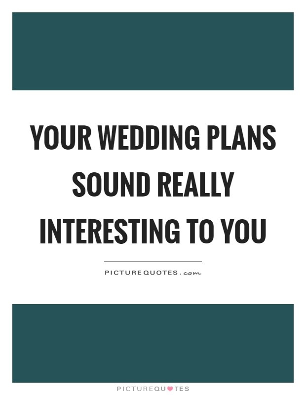 Your wedding plans sound really interesting to you Picture Quote #1