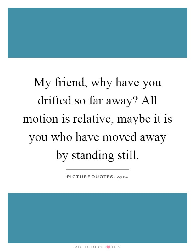 My friend, why have you drifted so far away? All motion is relative, maybe it is you who have moved away by standing still Picture Quote #1