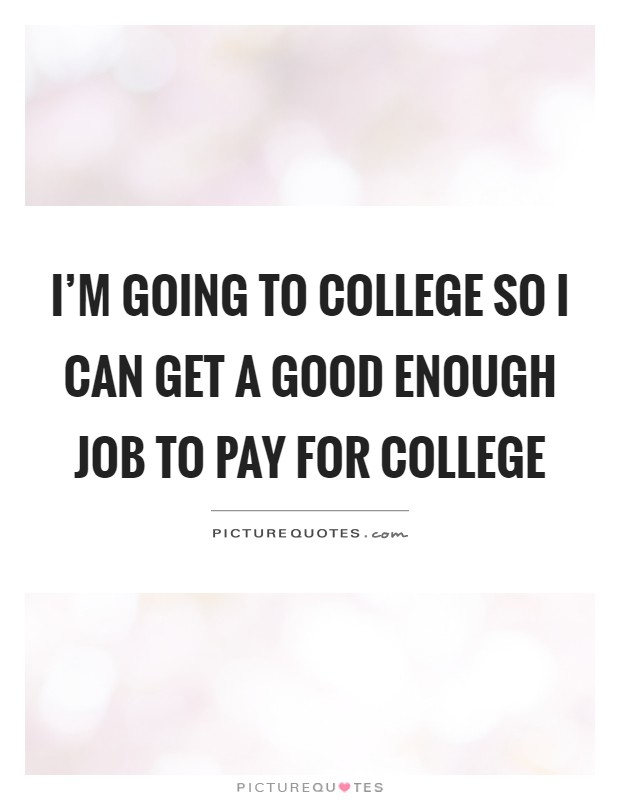 I'm going to college so I can get a good enough job to pay for college Picture Quote #1
