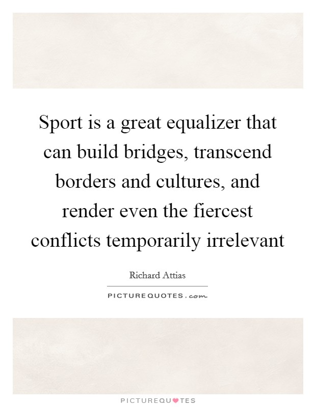 Sport is a great equalizer that can build bridges, transcend borders and cultures, and render even the fiercest conflicts temporarily irrelevant Picture Quote #1