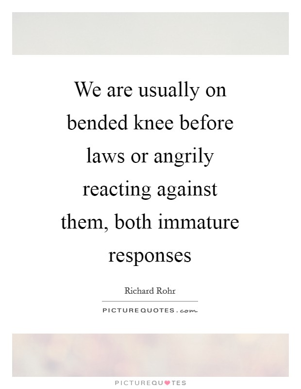 We are usually on bended knee before laws or angrily reacting against them, both immature responses Picture Quote #1