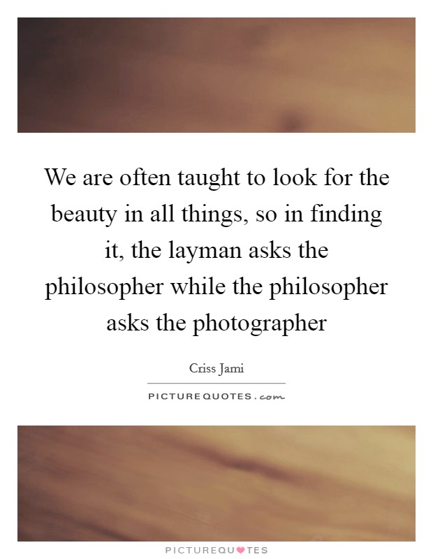 We are often taught to look for the beauty in all things, so in finding it, the layman asks the philosopher while the philosopher asks the photographer Picture Quote #1