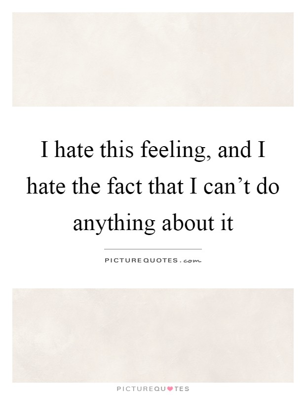 I hate this feeling, and I hate the fact that I can\'t do ...