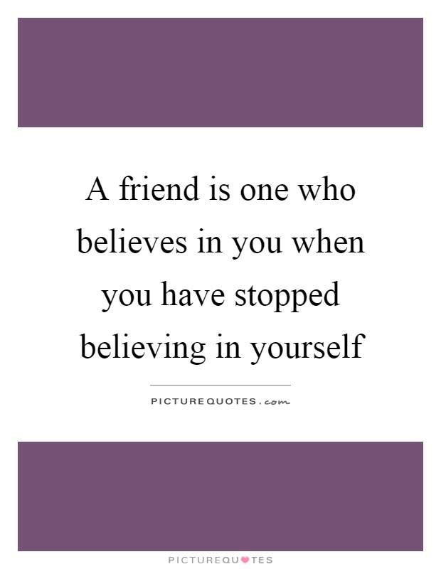 A friend is one who believes in you when you have stopped believing in yourself Picture Quote #1