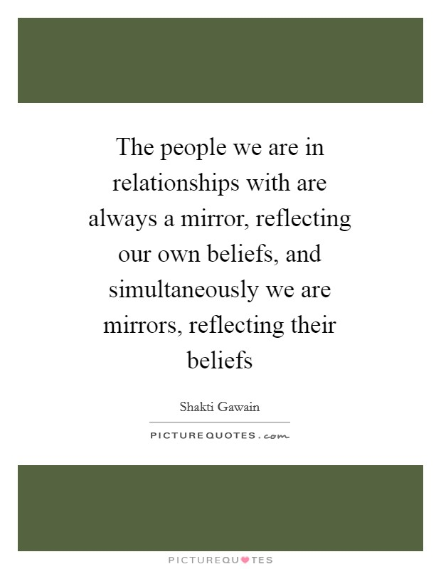 The people we are in relationships with are always a mirror, reflecting our own beliefs, and simultaneously we are mirrors, reflecting their beliefs Picture Quote #1