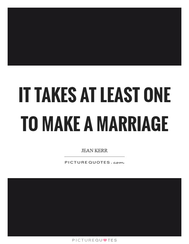 It takes at least one to make a marriage Picture Quote #1