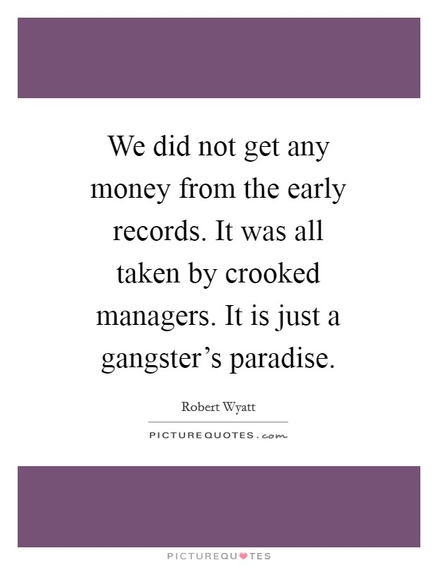 We did not get any money from the early records. It was all taken by crooked managers. It is just a gangster's paradise Picture Quote #1