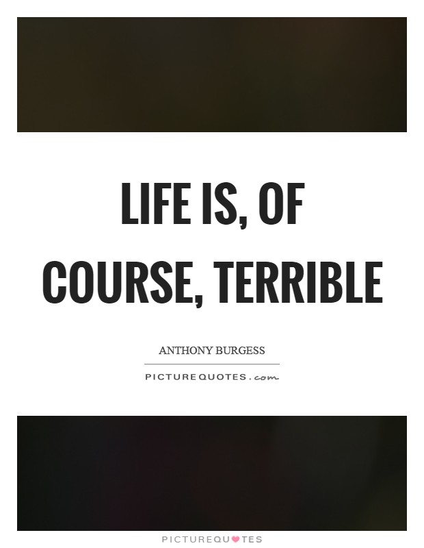 Life is, of course, terrible Picture Quote #1
