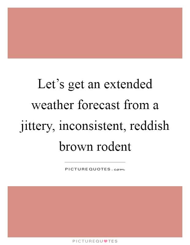 Let's get an extended weather forecast from a jittery, inconsistent, reddish brown rodent Picture Quote #1