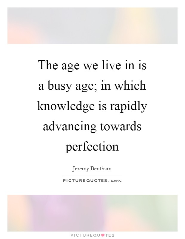 The age we live in is a busy age; in which knowledge is rapidly advancing towards perfection Picture Quote #1