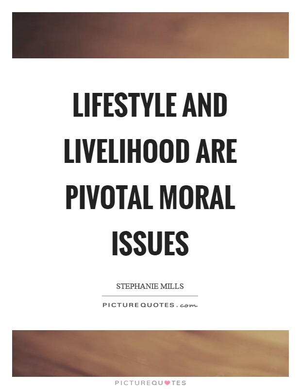 Lifestyle and livelihood are pivotal moral issues Picture Quote #1