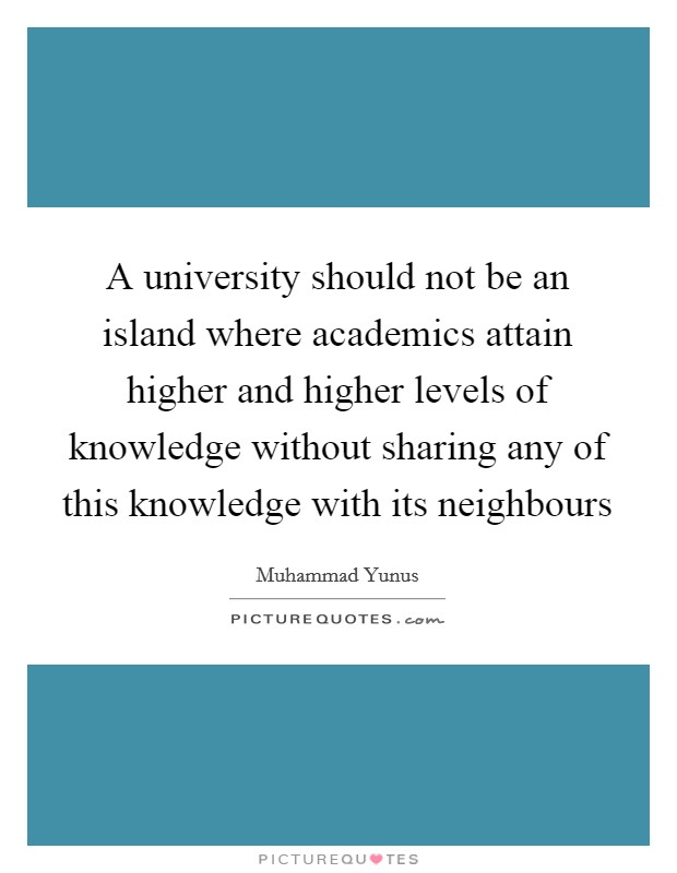 A university should not be an island where academics attain higher and higher levels of knowledge without sharing any of this knowledge with its neighbours Picture Quote #1