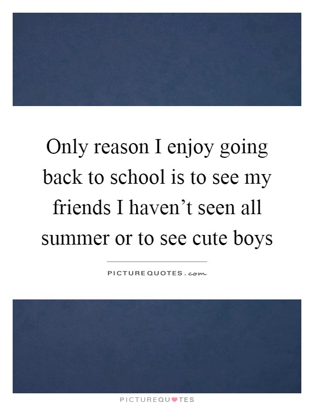 Only reason I enjoy going back to school is to see my friends I haven't seen all summer or to see cute boys Picture Quote #1