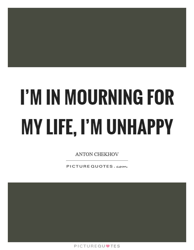 I'm in mourning for my life, I'm unhappy Picture Quote #1