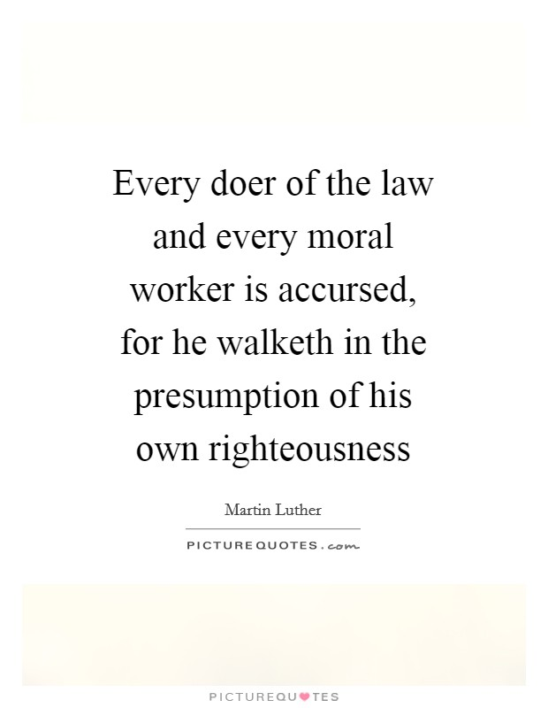 Every doer of the law and every moral worker is accursed, for he walketh in the presumption of his own righteousness Picture Quote #1