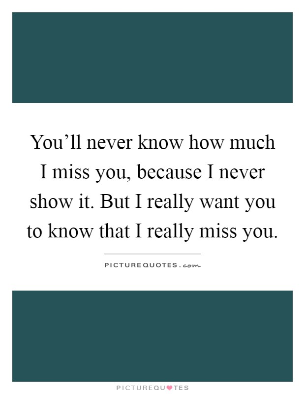 You'll never know how much I miss you, because I never show it. But I really want you to know that I really miss you Picture Quote #1