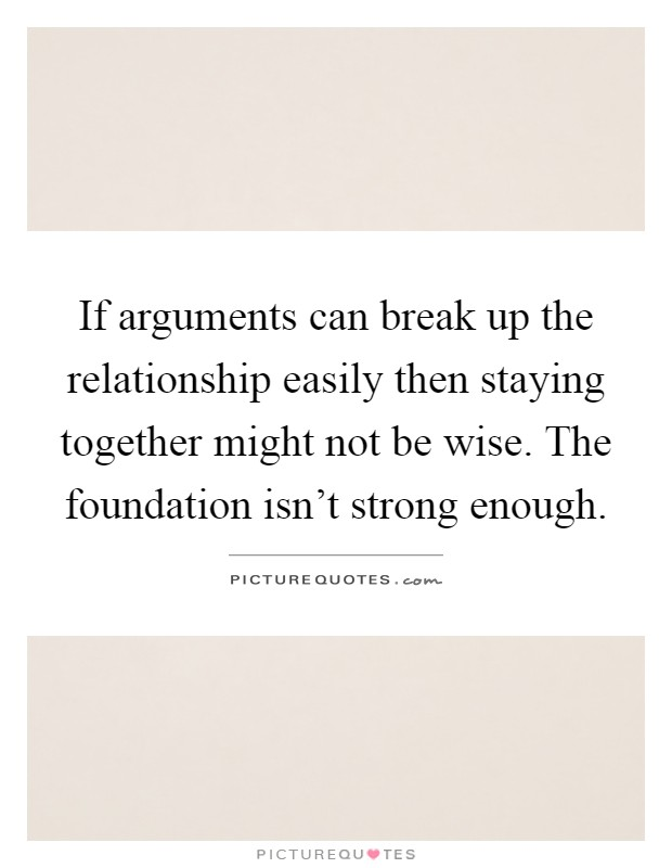 If arguments can break up the relationship easily then staying together might not be wise. The foundation isn't strong enough Picture Quote #1
