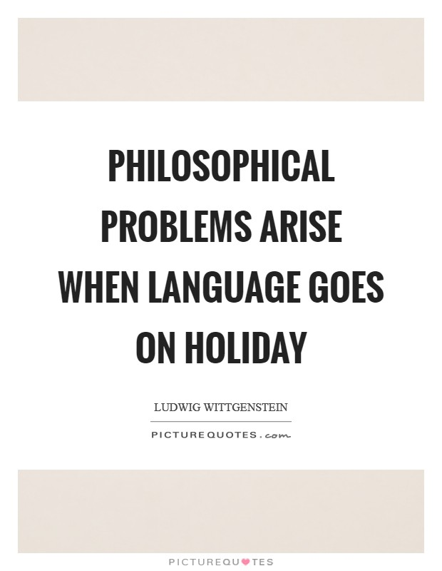 Philosophical problems arise when language goes on holiday Picture Quote #1