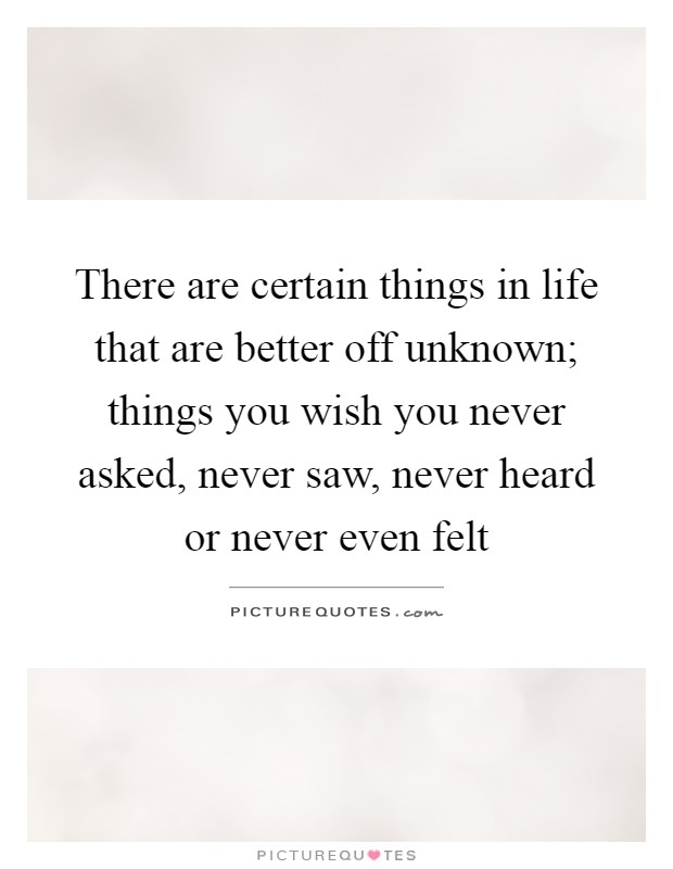 There are certain things in life that are better off unknown; things you wish you never asked, never saw, never heard or never even felt Picture Quote #1