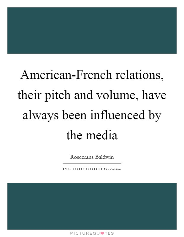 American-French relations, their pitch and volume, have always been influenced by the media Picture Quote #1