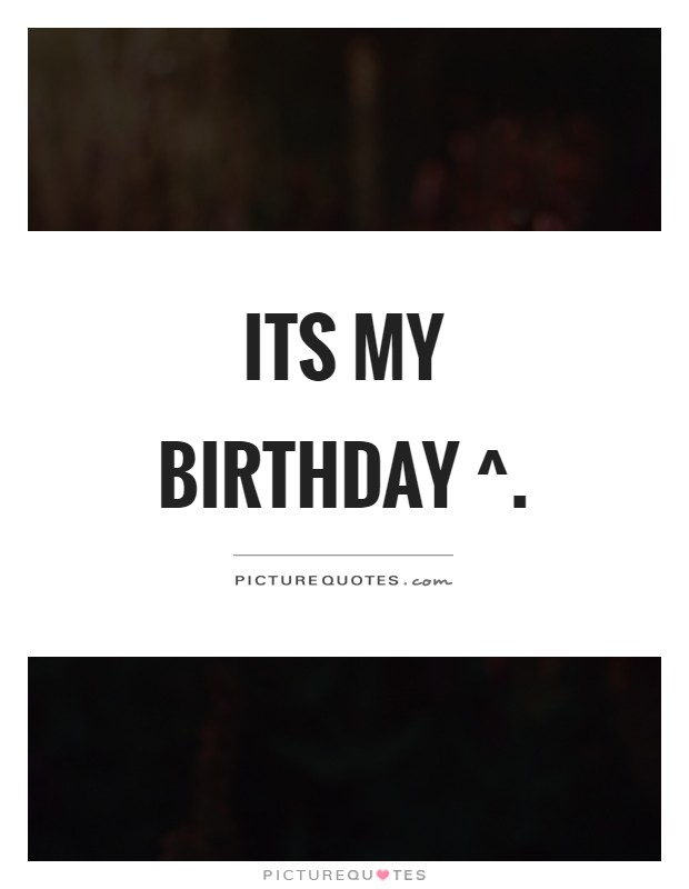 Its my birthday ^ Picture Quote #1