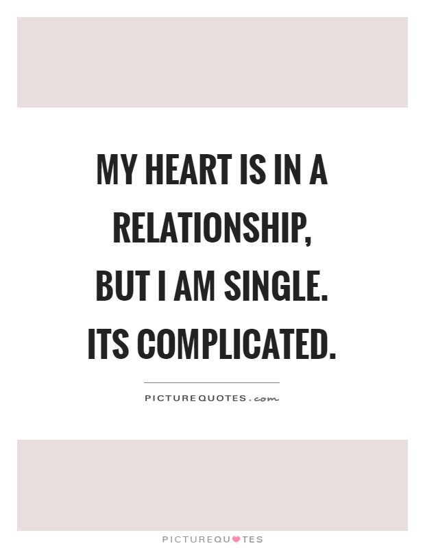 My heart is in a relationship, but I am single. Its ...