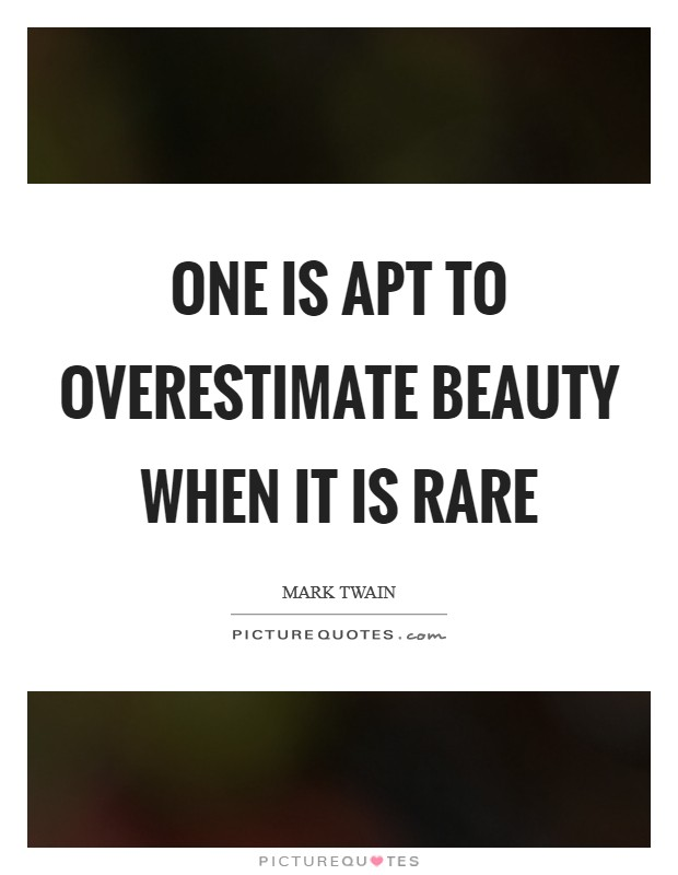 One is apt to overestimate beauty when it is rare Picture Quote #1