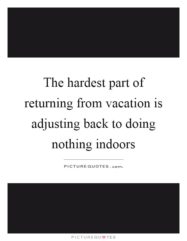 The hardest part of returning from vacation is adjusting back to doing nothing indoors Picture Quote #1