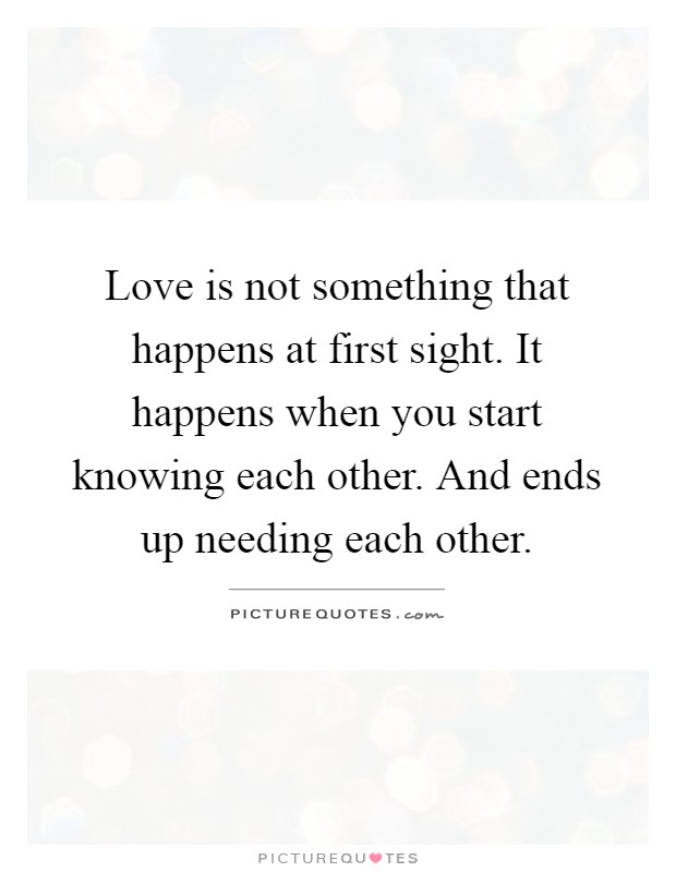 Love is not something that happens at first sight. It happens when you start knowing each other. And ends up needing each other Picture Quote #1