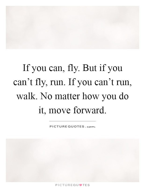 If you can, fly. But if you can't fly, run. If you can't run, walk. No matter how you do it, move forward Picture Quote #1