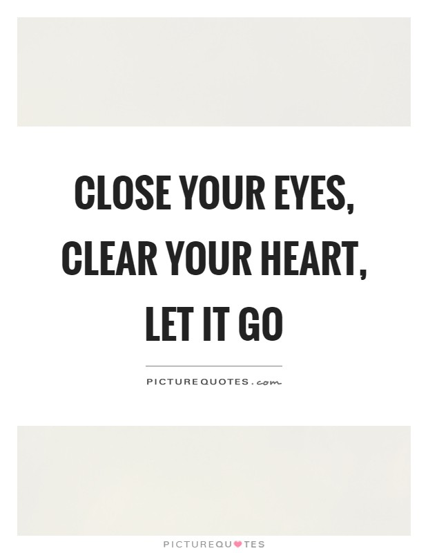 Close your eyes, clear your heart, let it go Picture Quote #1