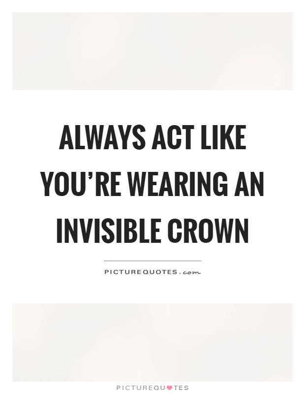 Always act like you're wearing an invisible crown Picture Quote #1