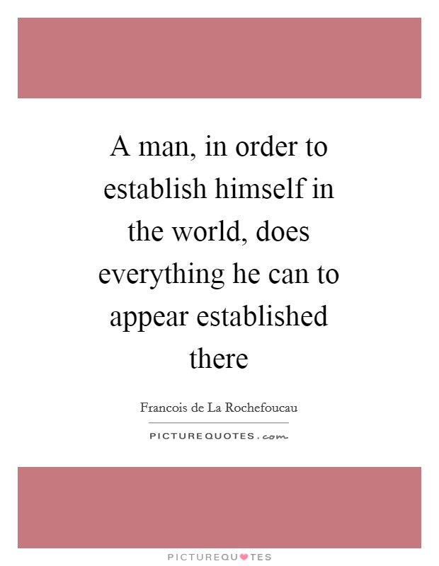 A man, in order to establish himself in the world, does everything he can to appear established there Picture Quote #1