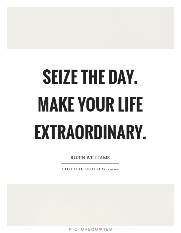 Seize the day. Make your life extraordinary Picture Quote #1
