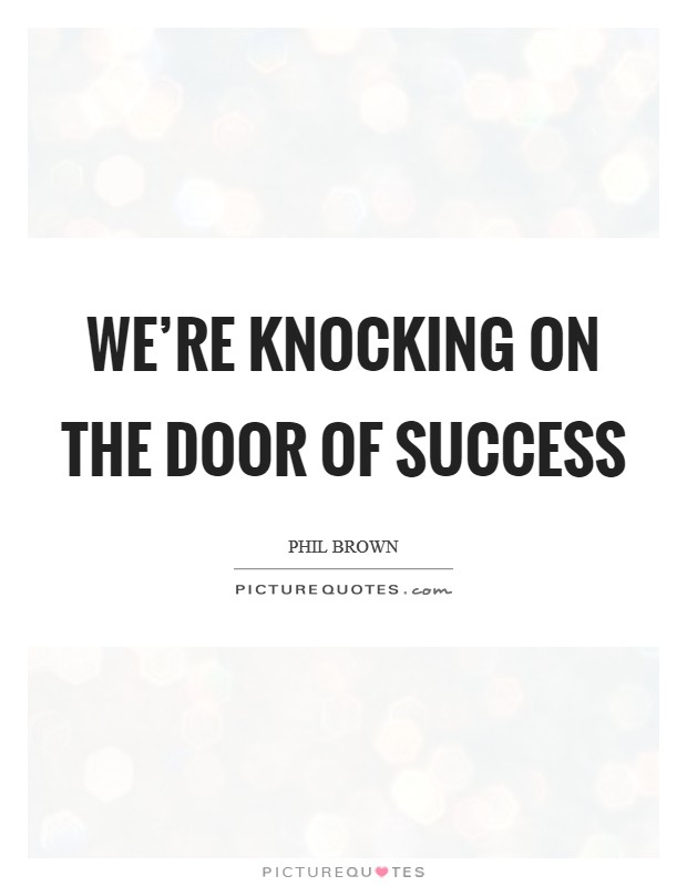 We're knocking on the door of success Picture Quote #1