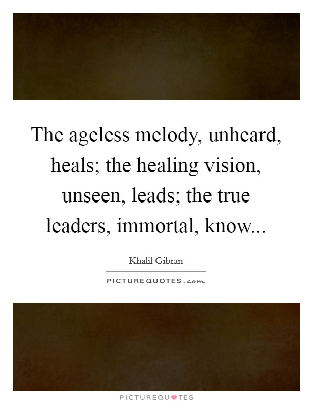 The ageless melody, unheard, heals; the healing vision, unseen, leads; the true leaders, immortal, know Picture Quote #1
