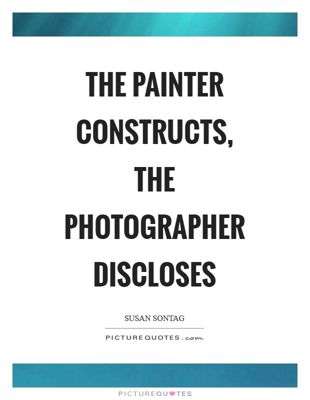 The painter constructs, the photographer discloses Picture Quote #1