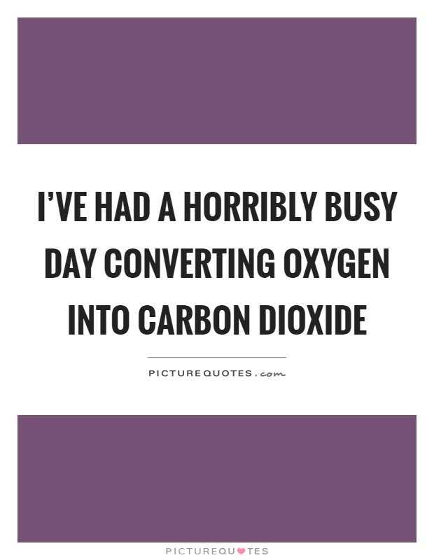I've had a horribly busy day converting oxygen into carbon dioxide Picture Quote #1